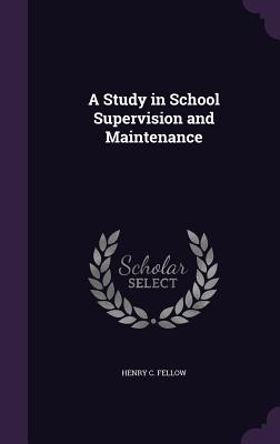 A Study in School Supervision and Maintenance - Fellow, Henry C