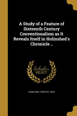 A Study of a Feature of Sixteenth Century Conventionalism as It Reveals Itself in Holinshed's Chronicle .. - Fiske, Christabel Forsyth
