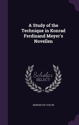 A Study of the Technique in Konrad Ferdinand Meyer's Novellen - Taylor, Marion Lee