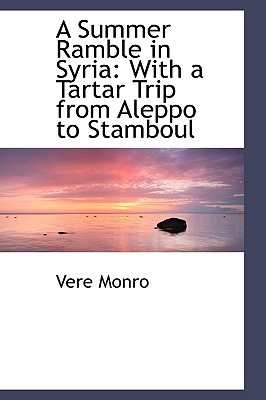 A Summer Ramble in Syria: With a Tartar Trip from Aleppo to Stamboul - Monro, Vere