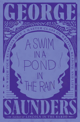 A Swim in a Pond in the Rain: In Which Four Russians Give a Master Class on Writing, Reading, and Life - Saunders, George