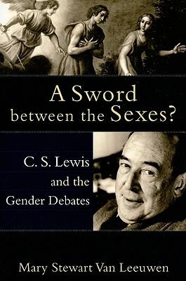 A Sword Between the Sexes?: C.S. Lewis and the Gender Debates - Van Leeuwen, Mary Stewart