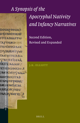 A Synopsis of the Apocryphal Nativity and Infancy Narratives: Second Edition, Revised and Expanded - Elliott, James Keith