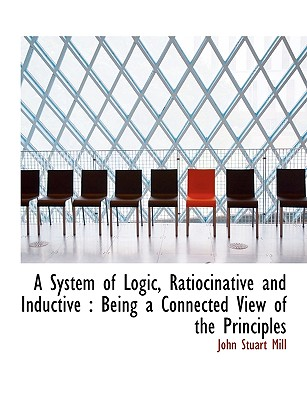 A System of Logic, Ratiocinative and Inductive: Being a Connected View of the Principles - Mill, John Stuart