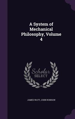 A System of Mechanical Philosophy, Volume 4 - Watt, James, and Robison, John