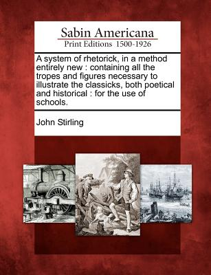 A System of Rhetorick, in a Method Entirely New: Containing All the Tropes and Figures Necessary to Illustrate the Classicks, Both Poetical and Historical: For the Use of Schools. - Stirling, John
