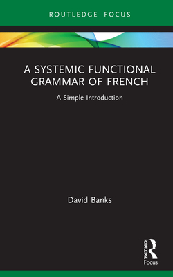 A Systemic Functional Grammar of French: A Simple Introduction - Banks, David