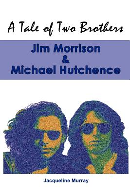 A Tale of Two Brothers: Jim Morrison & Michael Hutchence - Murray, Jacqueline