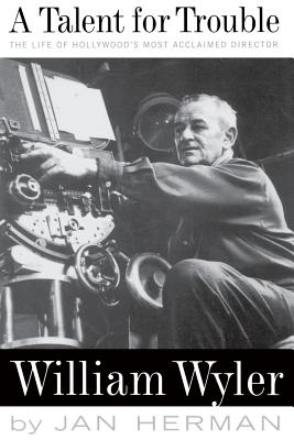 A Talent for Trouble: The Life of Hollywood's Most Acclaimed Director, William Wyler - Herman, Jan