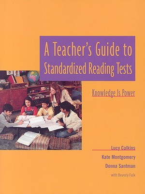 A Teacher's Guide to Standardized Reading Tests: Knowledge Is Power - Calkins, Lucy, and Falk, Beverly, and Montgomery, Kate