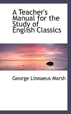A Teacher's Manual for the Study of English Classics - Marsh, George Linnaeus