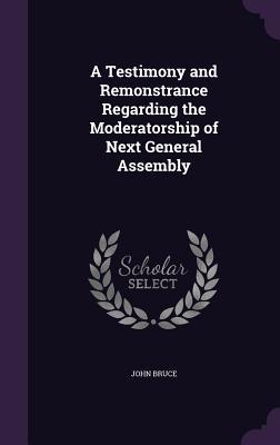 A Testimony and Remonstrance Regarding the Moderatorship of Next General Assembly - Bruce, John