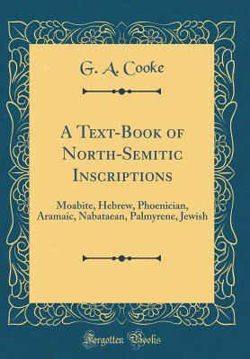 A Text-Book of North-Semitic Inscriptions: Moabite, Hebrew, Phoenician, Aramaic, Nabataean, Palmyrene, Jewish (Classic Reprint) - Cooke, G a