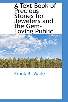 A Text Book of Precious Stones for Jewelers and the Gem-Loving Public - Wade, Frank B