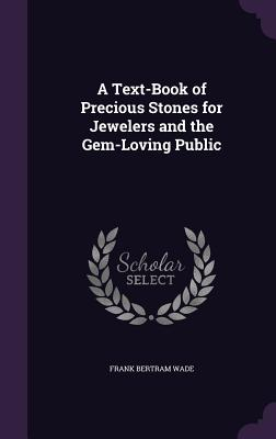 A Text-Book of Precious Stones for Jewelers and the Gem-Loving Public - Wade, Frank Bertram