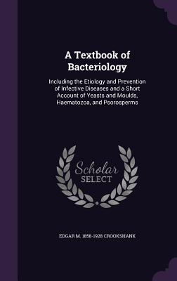 A Textbook of Bacteriology: Including the Etiology and Prevention of Infective Diseases and a Short Account of Yeasts and Moulds, Haematozoa, and Psorosperms - Crookshank, Edgar M 1858-1928