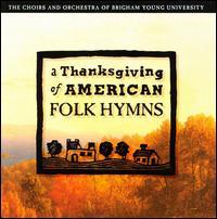 A Thanksgiving of American Folk Hymns - Brigham Young University Concert Choir (choir, chorus); Brigham Young University Men's Chorus (choir, chorus);...