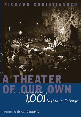 A Theater of Our Own: A History and a Memoir of 1,001 Nights in Chicago - Christiansen, Richard