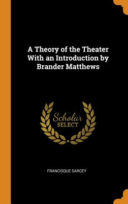 A Theory of the Theater with an Introduction by Brander Matthews - Sarcey, Francisque