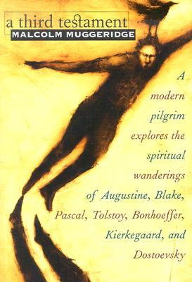A Third Testament: A Modern Pilgrim Explores the Spiritual Wanderings of Augustine, Blake, Pascal, Tolstoy, Bonhoeffer, Kierkegaard, and Dostoevsky - Muggeridge, Malcolm