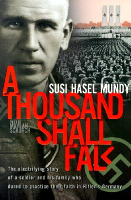 A Thousand Shall Fall: The Electrifying Story of a Soldier and His Family Who Dared to Practice Their Faith in Hitler's Germany - Mundy, Susi Hasel, and Schurch, Maylan