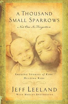 A Thousand Small Sparrows: Amazing Stories of Kids Helping Kids - Leeland, Jeff, and Brotherton, Marcus