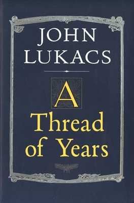 A Thread of Years - Lukacs, John