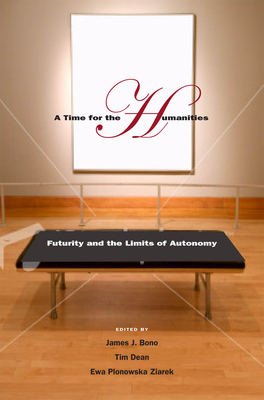 A Time for the Humanities: Futurity and the Limits of Autonomy - Bono, James J (Editor), and Dean, Tim, Professor (Editor), and Ziarek, Ewa Plonowska (Editor)