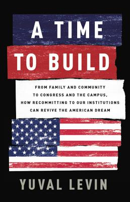 A Time to Build: From Family and Community to Congress and the Campus, How Recommitting to Our Institutions Can Revive the American Dream - Levin, Yuval