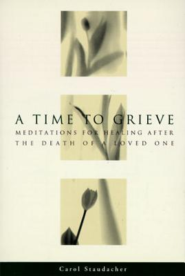 A Time to Grieve: Meditations for Healing After the Death of a Loved One - Staudacher, Carol