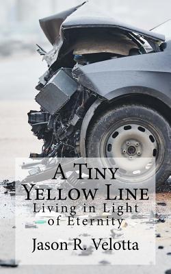 A Tiny Yellow Line: Living in Light of Eternity - Velotta, Jason R