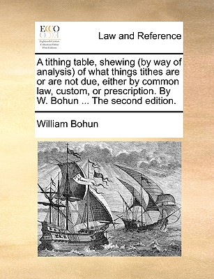 A Tithing Table, Shewing (by Way of Analysis of What Things Tithes Are or Are Not Due, Either by Common Law, Custom, or Prescription. by W. Bohun ... the Second Edition. - Bohun, William