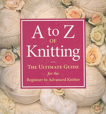 A to Z of Knitting: The Ultimate Guide for the Beginner to Advanced Knitter - Gardner, Sue (Editor), and Kulinski, Lizzie (Editor), and Dunbar, Andrew (Photographer)