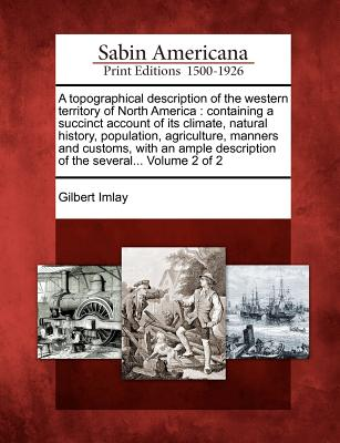 A Topographical Description of the Western Territory of North America: Containing a Succinct Account of Its Climate, Natural History, Population, Agriculture, Manners and Customs, with an Ample Description of the Several... Volume 2 of 2 - Imlay, Gilbert