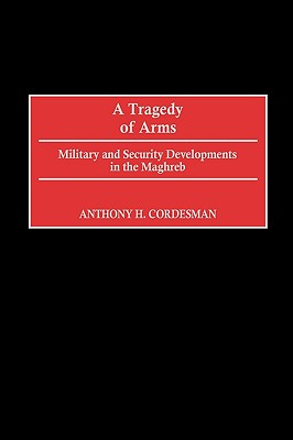 A Tragedy of Arms: Military and Security Developments in the Maghreb - Cordesman, Anthony H