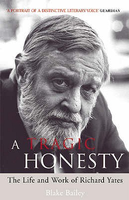 A Tragic Honesty: The Life and Work of Richard Yates - Bailey, Blake