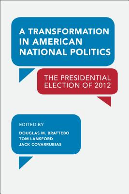A Transformation in American National Politics: The Presidential Election of 2012 - Brattebo, Douglas M (Editor), and Lansford, Tom, Professor (Editor)