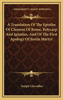 A Translation of the Epistles of Clement of Rome, Polycarp and Ignatius, and of the First Apology of Justin Martyr - Chevallier, Temple (Editor)