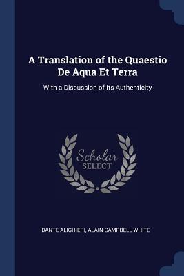 A Translation of the Quaestio de Aqua Et Terra: With a Discussion of Its Authenticity - Alighieri, Dante, and White, Alain Campbell