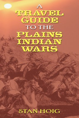 A Travel Guide to the Plains Indian Wars - Hoig, Stan