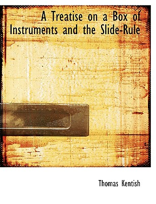 A Treatise on a Box of Instruments and the Slide-Rule - Kentish, Thomas