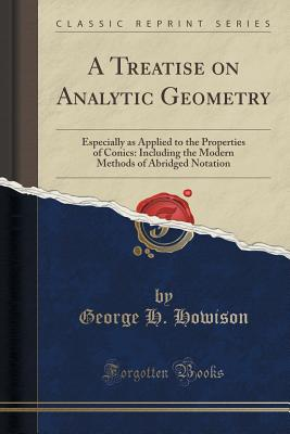 A Treatise on Analytic Geometry: Especially as Applied to the Properties of Conics: Including the Modern Methods of Abridged Notation (Classic Reprint) - Howison, George H