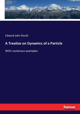 A Treatise on Dynamics of a Particle: With numerous examples - Routh, Edward John