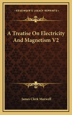 A Treatise on Electricity and Magnetism V2 - Maxwell, James Clerk