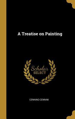 A Treatise on Painting - Cennini, Cennino