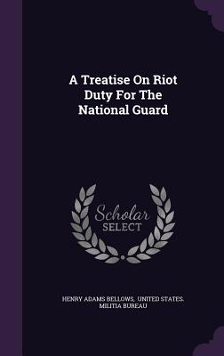 A Treatise on Riot Duty for the National Guard - Bellows, Henry Adams, and United States Militia Bureau (Creator)