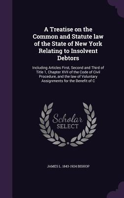A Treatise on the Common and Statute Law of the State of New York Relating to Insolvent Debtors: Including Articles First, Second and Third of Title 1, Chapter XVII of the Code of Civil Procedure, and the Law of Voluntary Assignments for the Benefit of C - Bishop, James L 1843-1924