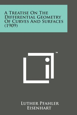 A Treatise on the Differential Geometry of Curves and Surfaces (1909) - Eisenhart, Luther Pfahler