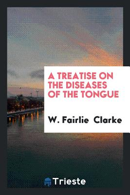 A Treatise on the Diseases of the Tongue - Clarke, W Fairlie