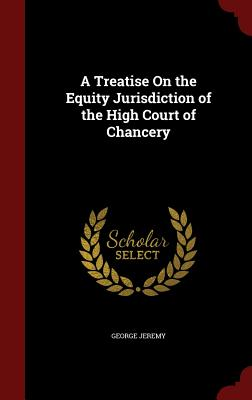 A Treatise on the Equity Jurisdiction of the High Court of Chancery - Jeremy, George